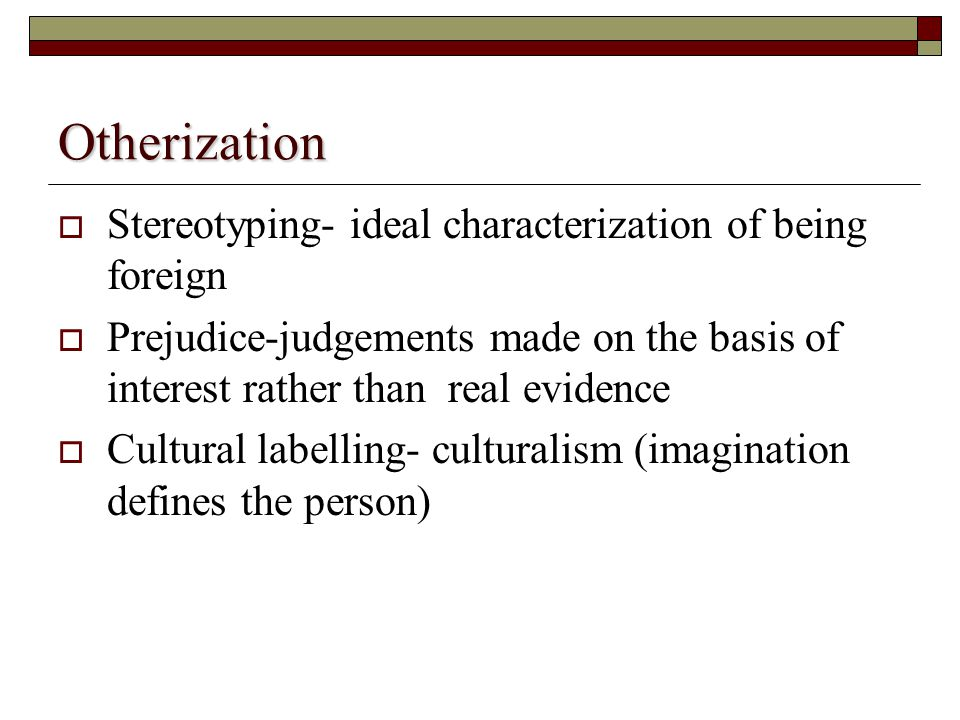 Otherization  Stereotyping- ideal characterization of being foreign  Prejudice-judgements made on the basis of interest rather than real evidence  Cultural labelling- culturalism (imagination defines the person)