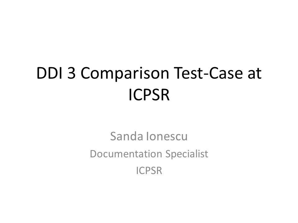DDI 3 Comparison Test-Case at ICPSR Sanda Ionescu Documentation Specialist ICPSR