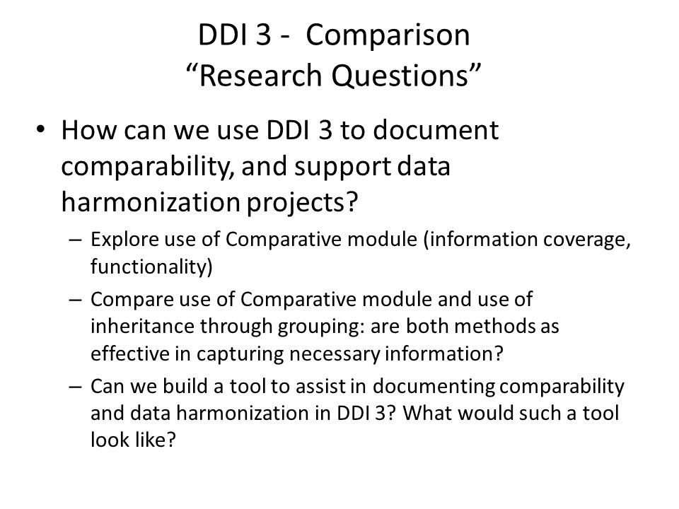 "DDI 3 - Comparison ""Research Questions"" How can we use DDI 3 to document comparability, and support data harmonization projects? – Explore use of Comp"