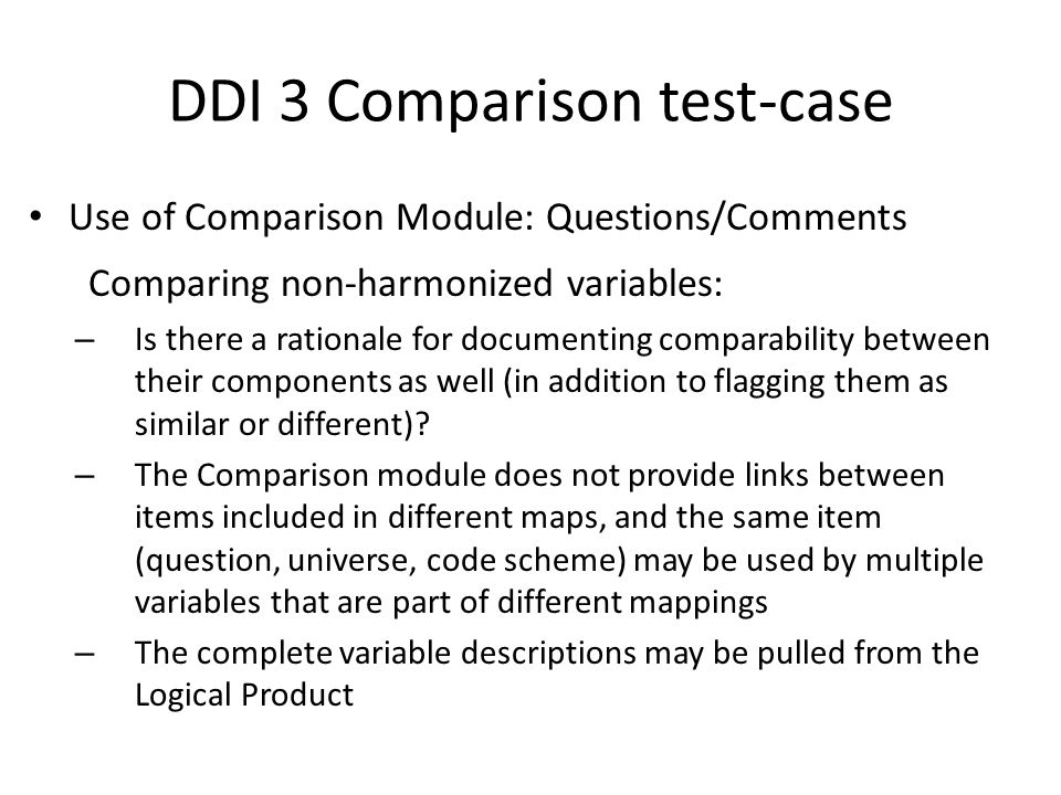 DDI 3 Comparison test-case Use of Comparison Module: Questions/Comments Comparing non-harmonized variables: – Is there a rationale for documenting com