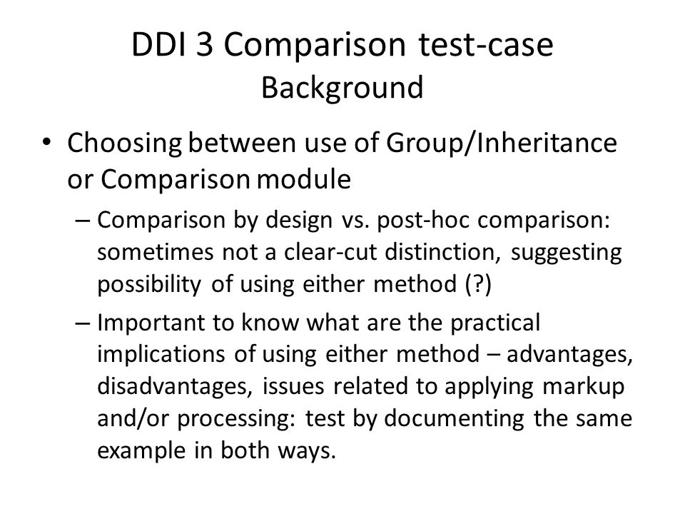 DDI 3 Comparison test-case Background Choosing between use of Group/Inheritance or Comparison module – Comparison by design vs.