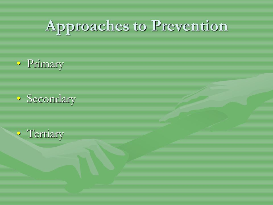Approaches to Prevention PrimaryPrimary SecondarySecondary TertiaryTertiary