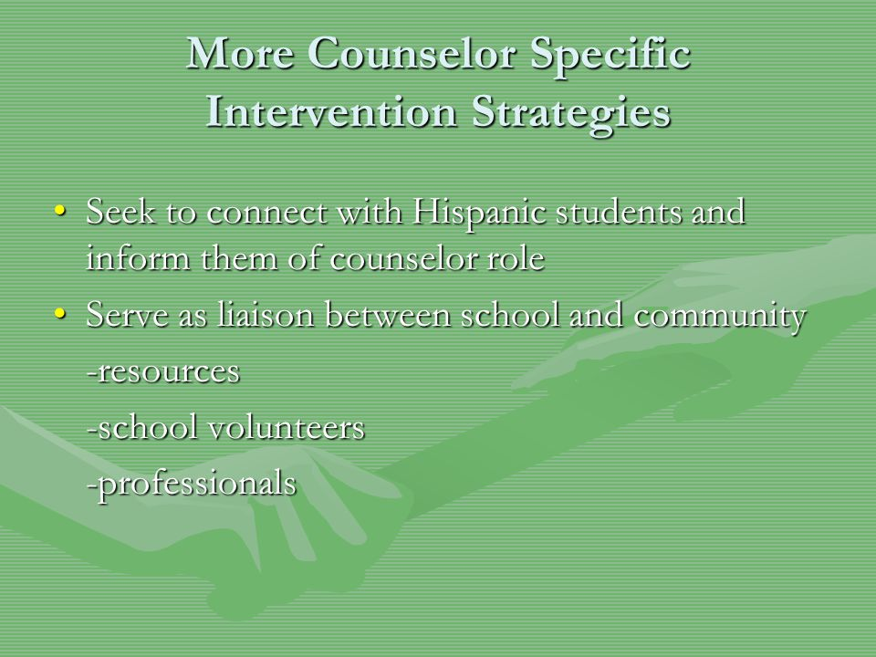 More Counselor Specific Intervention Strategies Seek to connect with Hispanic students and inform them of counselor roleSeek to connect with Hispanic students and inform them of counselor role Serve as liaison between school and communityServe as liaison between school and community-resources -school volunteers -professionals