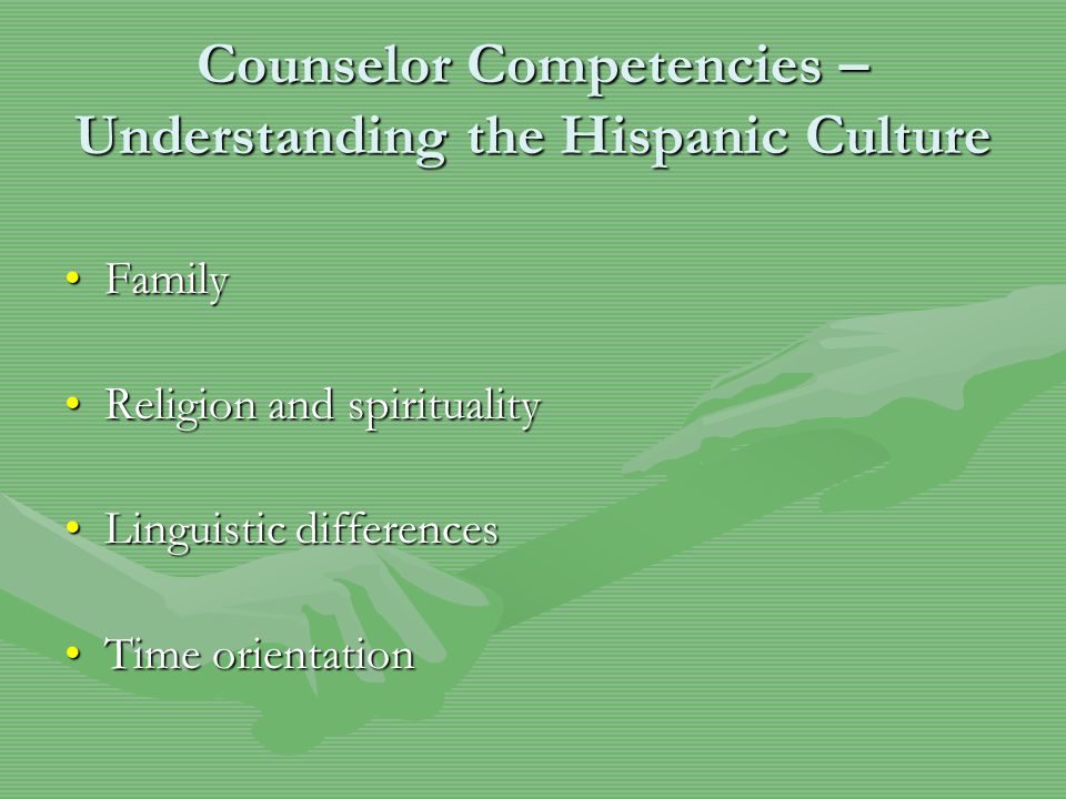Counselor Competencies – Understanding the Hispanic Culture FamilyFamily Religion and spiritualityReligion and spirituality Linguistic differencesLinguistic differences Time orientationTime orientation