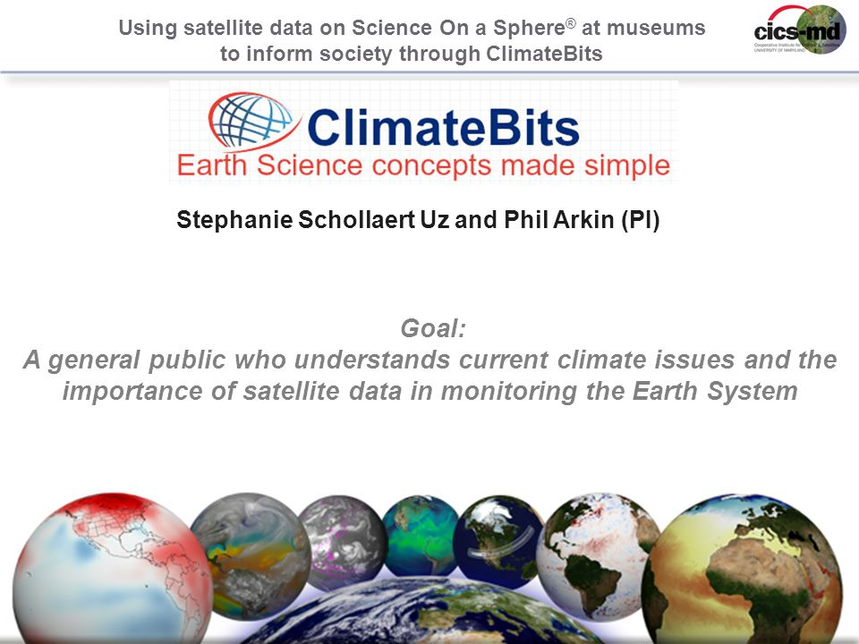 1 Stephanie Schollaert Uz and Phil Arkin (PI) Using satellite data on Science On a Sphere ® at museums to inform society through ClimateBits Goal: A general public who understands current climate issues and the importance of satellite data in monitoring the Earth System