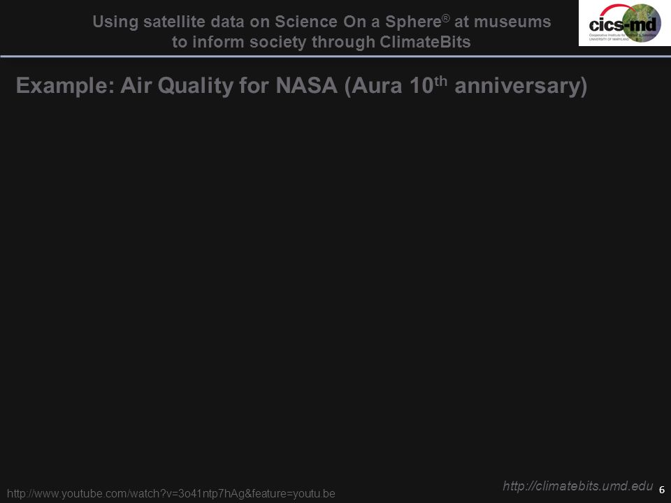 6 Using satellite data on Science On a Sphere ® at museums to inform society through ClimateBits Example: Air Quality for NASA (Aura 10 th anniversary) http://climatebits.umd.edu http://www.youtube.com/watch v=3o41ntp7hAg&feature=youtu.be