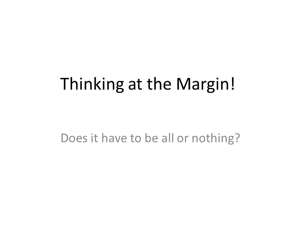 Thinking at the Margin! Does it have to be all or nothing