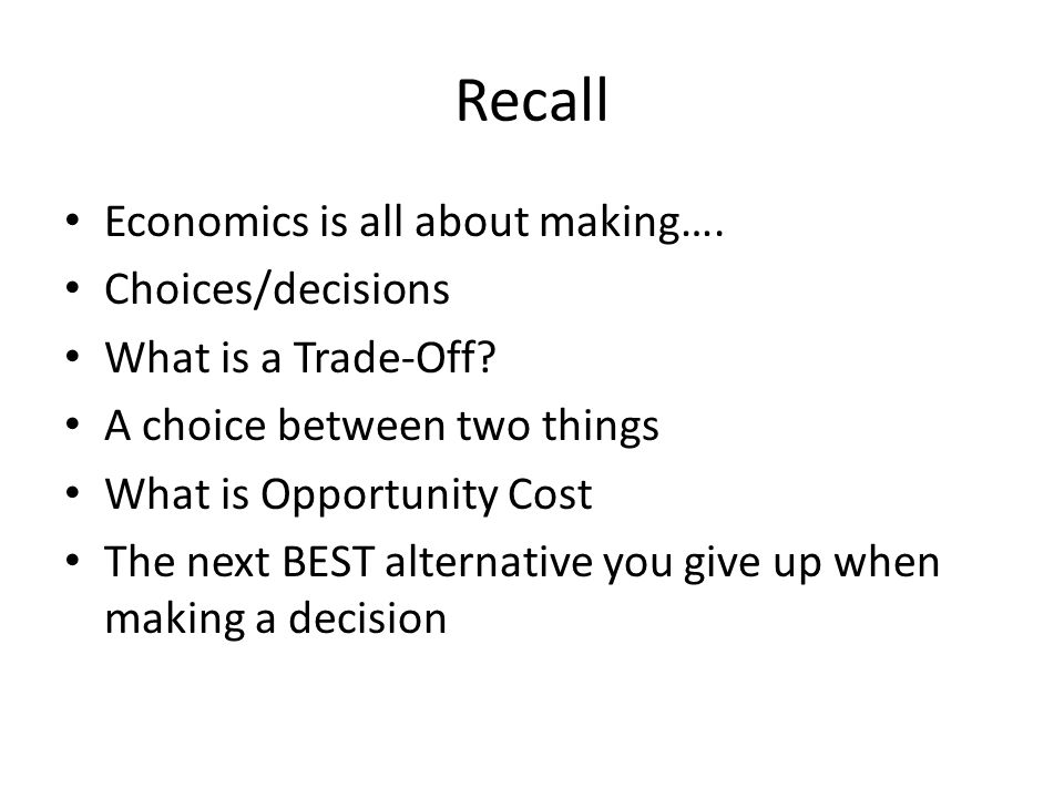 Recall Economics is all about making…. Choices/decisions What is a Trade-Off? A choice between two things What is Opportunity Cost The next BEST alter