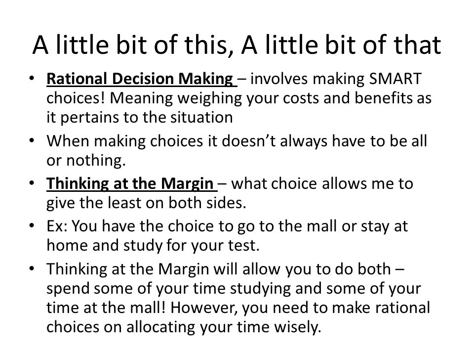 A little bit of this, A little bit of that Rational Decision Making – involves making SMART choices! Meaning weighing your costs and benefits as it pe