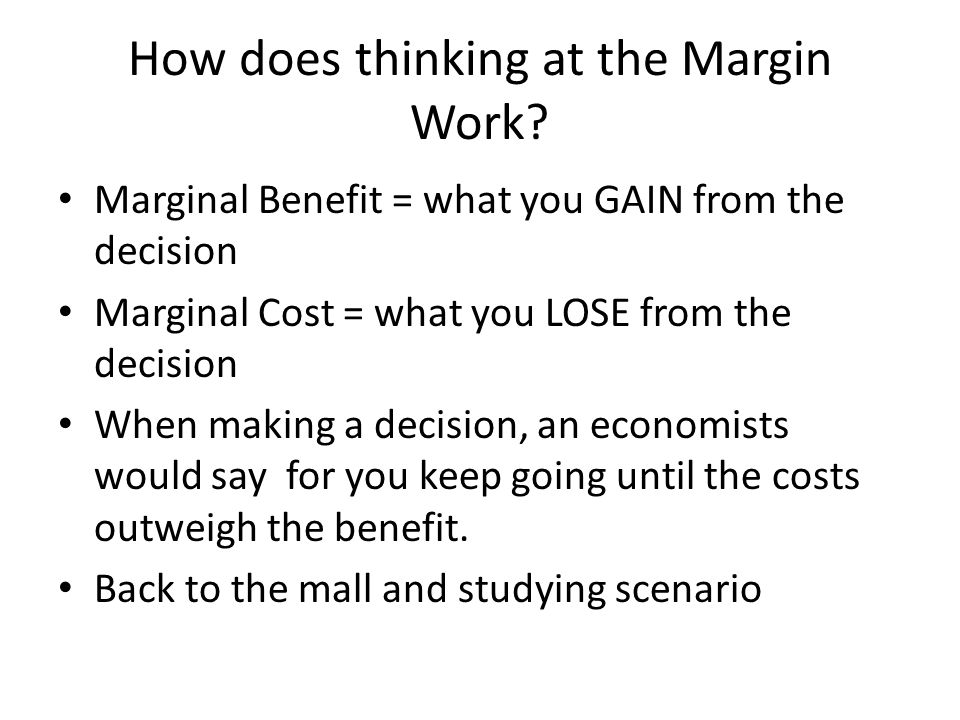 How does thinking at the Margin Work? Marginal Benefit = what you GAIN from the decision Marginal Cost = what you LOSE from the decision When making a