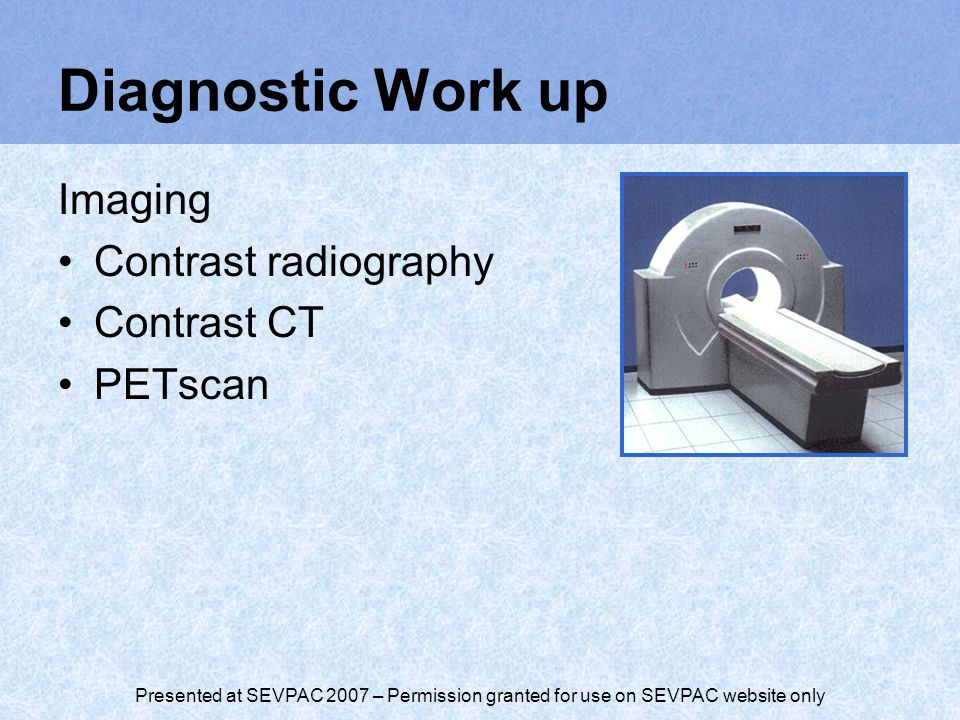 Presented at SEVPAC 2007 – Permission granted for use on SEVPAC website only Diagnostic Work up Imaging Contrast radiography Contrast CT PETscan