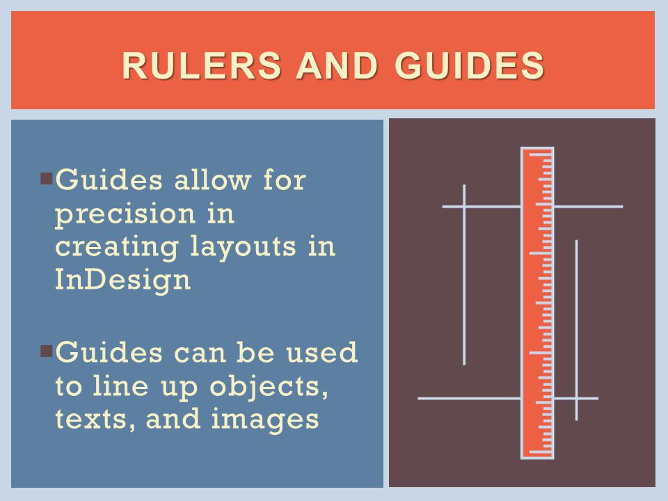  Guides allow for precision in creating layouts in InDesign  Guides can be used to line up objects, texts, and images RULERS AND GUIDES