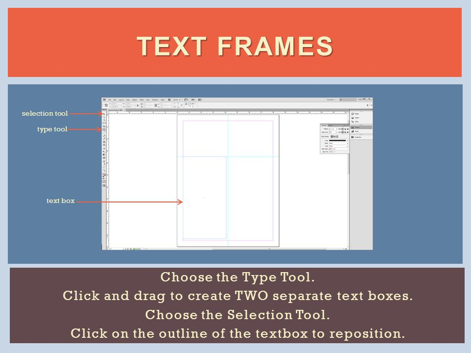 TEXT FRAMES Choose the Type Tool. Click and drag to create TWO separate text boxes.