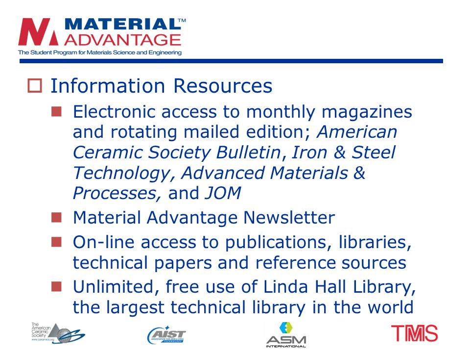  Information Resources Electronic access to monthly magazines and rotating mailed edition; American Ceramic Society Bulletin, Iron & Steel Technology, Advanced Materials & Processes, and JOM Material Advantage Newsletter On-line access to publications, libraries, technical papers and reference sources Unlimited, free use of Linda Hall Library, the largest technical library in the world