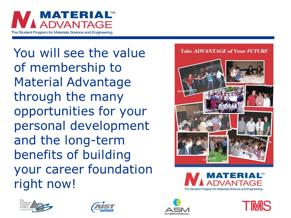 You will see the value of membership to Material Advantage through the many opportunities for your personal development and the long-term benefits of building your career foundation right now!