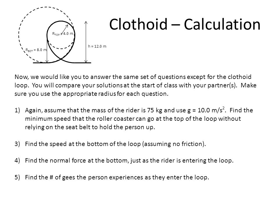Circular Loop – Solution Cont R = 6.0 m h = 12.0 m 4)Find the normal force at the bottom. 5) Find the # of gees the person experiences at the bottom.