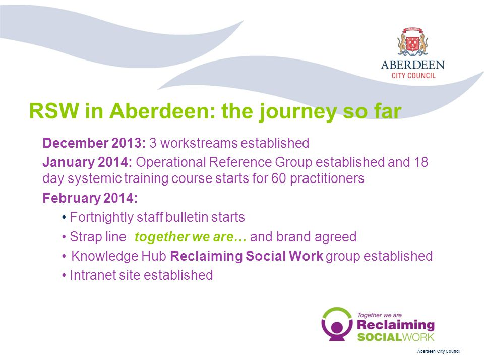 Aberdeen City Council December 2013: 3 workstreams established January 2014: Operational Reference Group established and 18 day systemic training course starts for 60 practitioners February 2014: Fortnightly staff bulletin starts Strap line together we are… and brand agreed Knowledge Hub Reclaiming Social Work group established Intranet site established RSW in Aberdeen: the journey so far