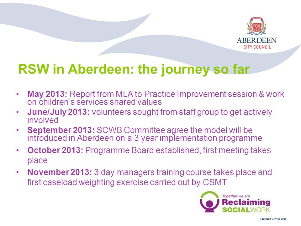 Aberdeen City Council May 2013: Report from MLA to Practice Improvement session & work on children's services shared values June/July 2013: volunteers sought from staff group to get actively involved September 2013: SCWB Committee agree the model will be introduced in Aberdeen on a 3 year implementation programme October 2013: Programme Board established, first meeting takes place November 2013: 3 day managers training course takes place and first caseload weighting exercise carried out by CSMT RSW in Aberdeen: the journey so far