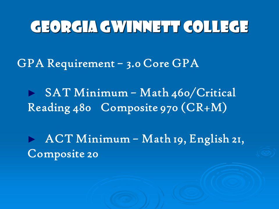 GEORGIA GWINNETT COLLEGE GPA Requirement – 3.0 Core GPA ► SAT Minimum – Math 460/Critical Reading 480 Composite 970 (CR+M) ► ACT Minimum – Math 19, English 21, Composite 20