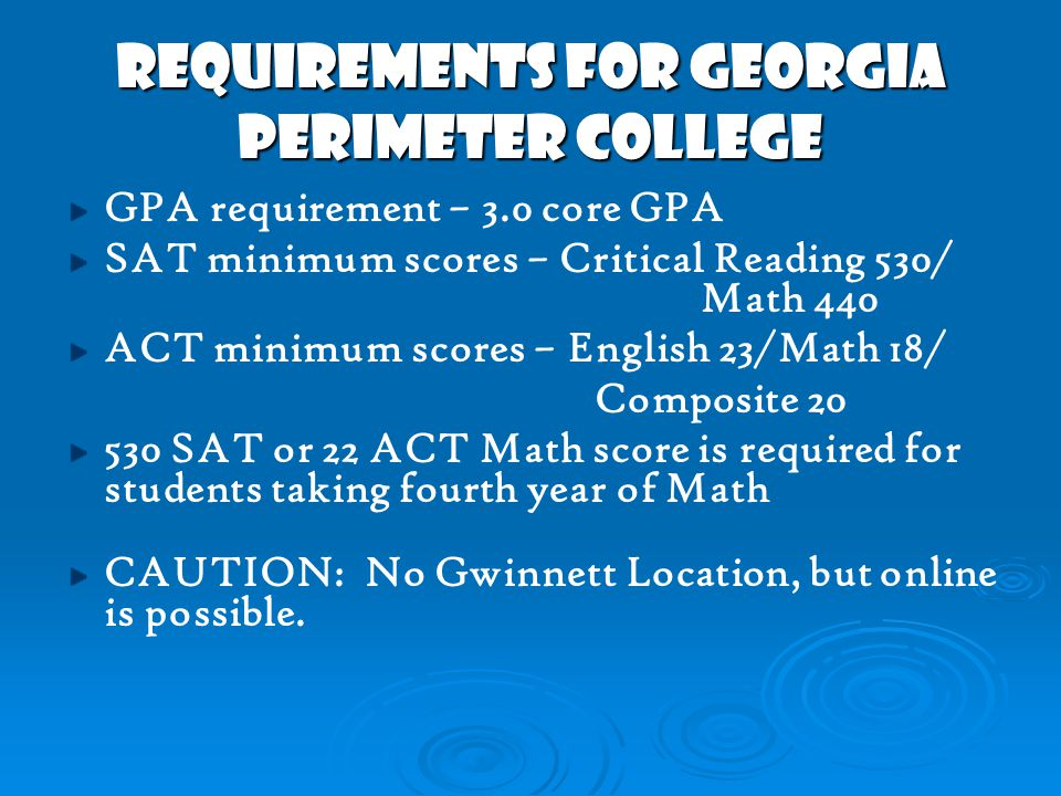 REQUIREMENTS FOR GEORGIA PERIMETER COLLEGE GPA requirement – 3.0 core GPA SAT minimum scores – Critical Reading 530/ Math 440 ACT minimum scores – English 23/Math 18/ Composite 20 530 SAT or 22 ACT Math score is required for students taking fourth year of Math CAUTION: No Gwinnett Location, but online is possible.