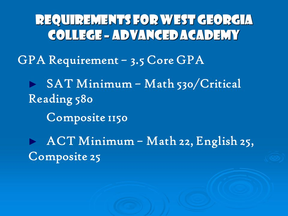 REQUIREMENTS FOR WEST GEORGIA COLLEGE – ADVANCED ACADEMY GPA Requirement – 3.5 Core GPA ► SAT Minimum – Math 530/Critical Reading 580 Composite 1150 ► ACT Minimum – Math 22, English 25, Composite 25