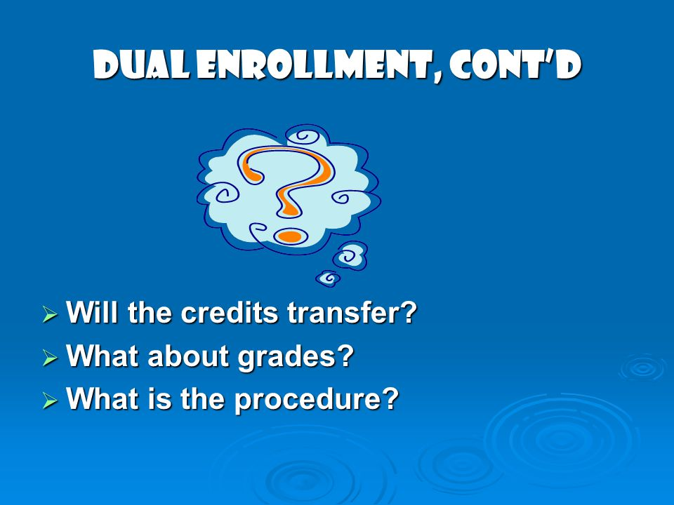 DUAL ENROLLMENT, cont'd  Will the credits transfer  What about grades  What is the procedure