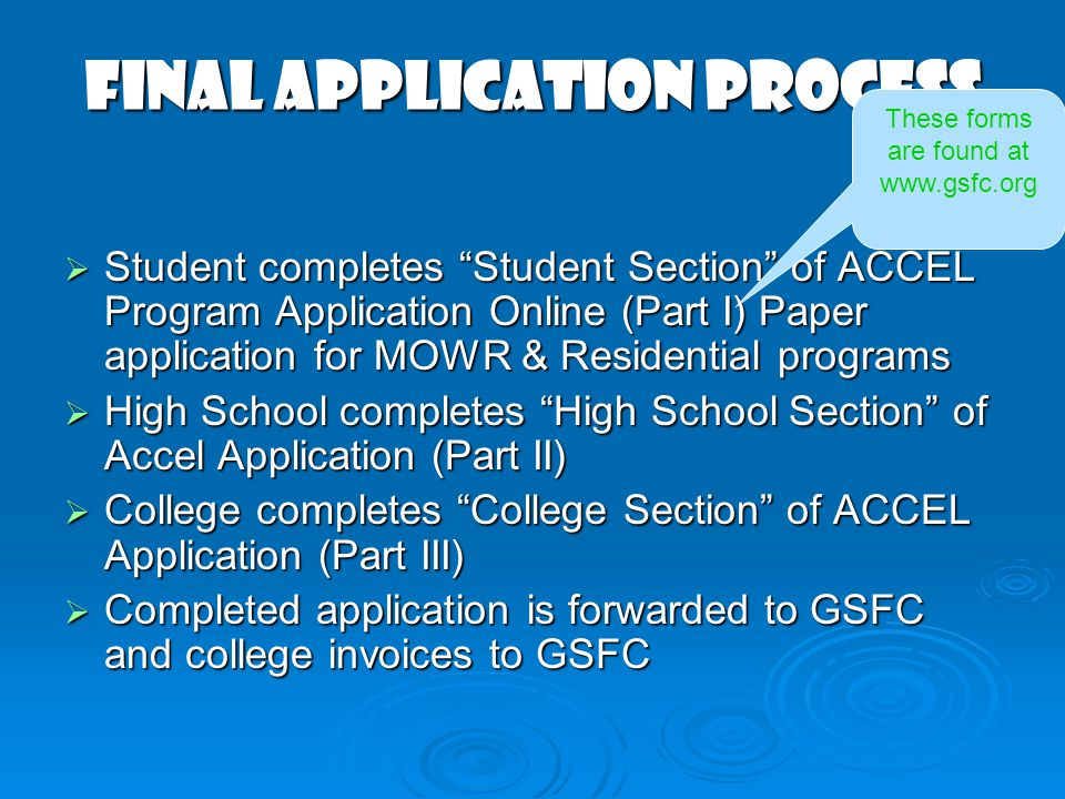 Final application process  Student completes Student Section of ACCEL Program Application Online (Part I) Paper application for MOWR & Residential programs  High School completes High School Section of Accel Application (Part II)  College completes College Section of ACCEL Application (Part III)  Completed application is forwarded to GSFC and college invoices to GSFC These forms are found at www.gsfc.org