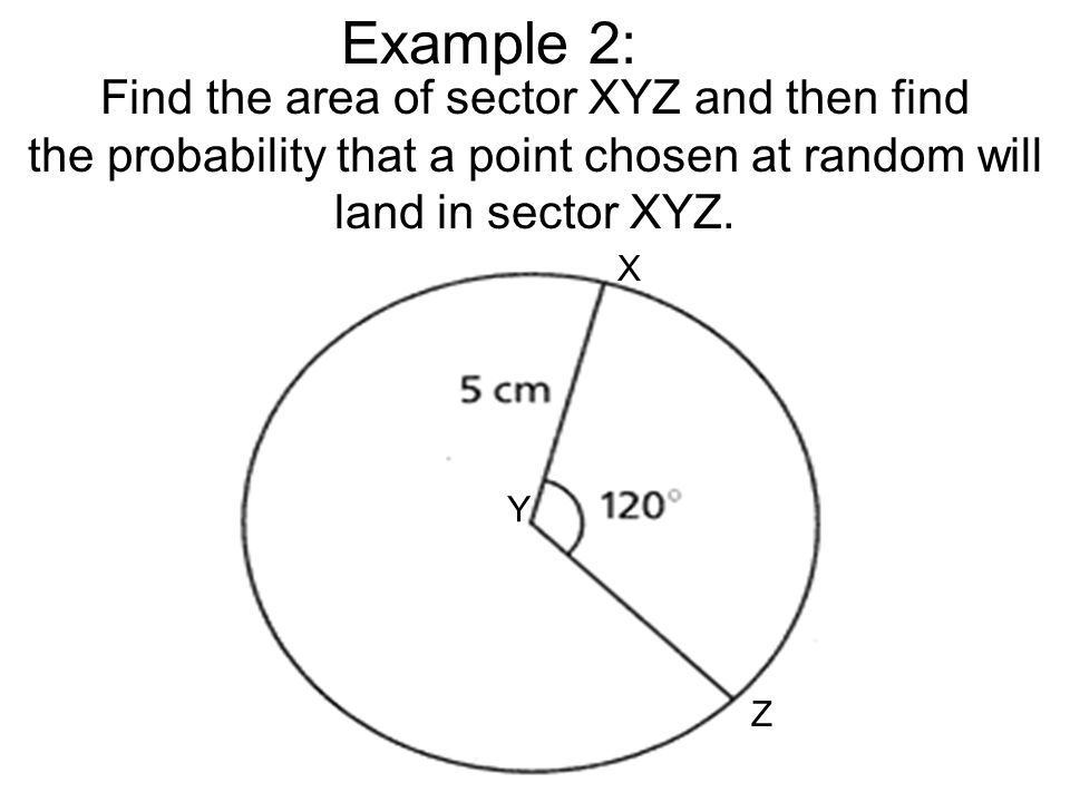 Example 2: Find the area of sector XYZ and then find the probability that a point chosen at random will land in sector XYZ. X Y Z