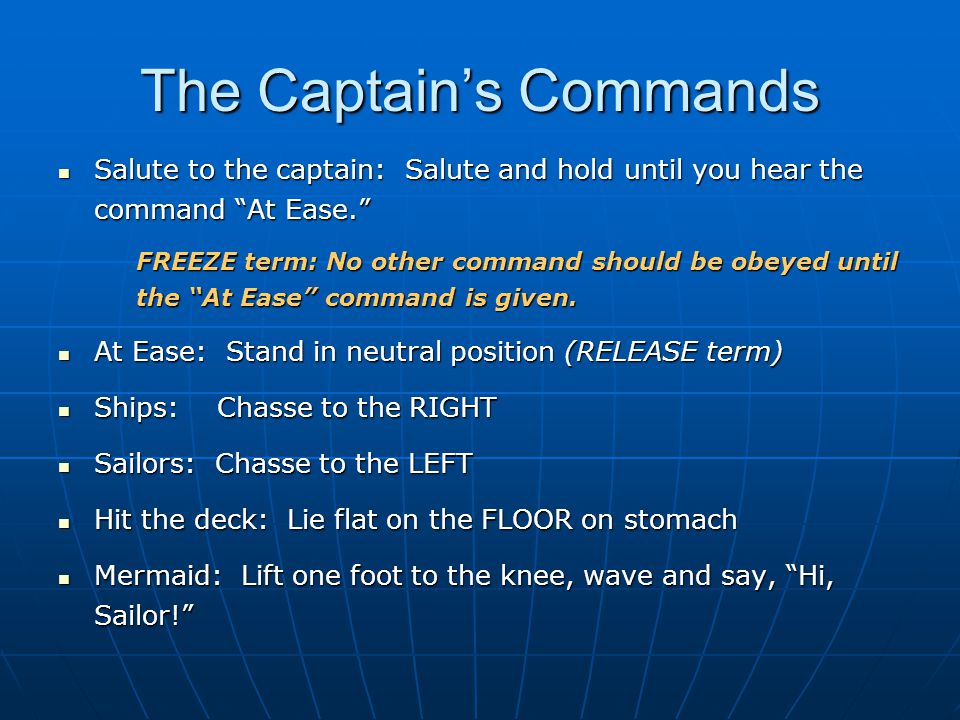 The Captain's Commands Salute to the captain: Salute and hold until you hear the command At Ease. Salute to the captain: Salute and hold until you hear the command At Ease. FREEZE term: No other command should be obeyed until the At Ease command is given.