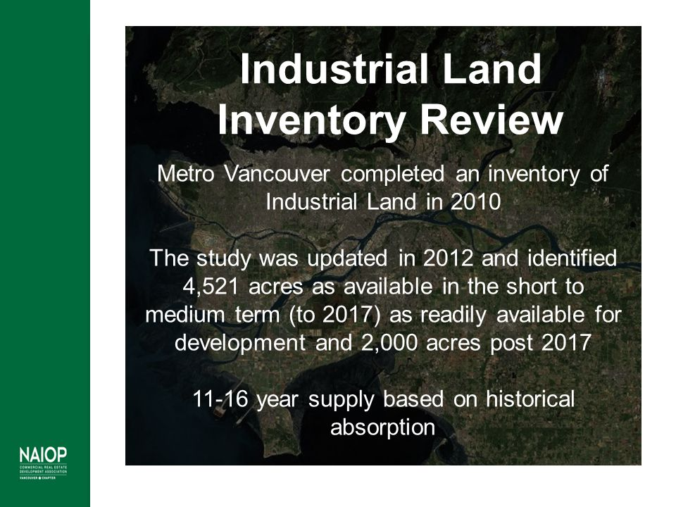 Industrial Land Inventory Review Metro Vancouver completed an inventory of Industrial Land in 2010 The study was updated in 2012 and identified 4,521 acres as available in the short to medium term (to 2017) as readily available for development and 2,000 acres post 2017 11-16 year supply based on historical absorption