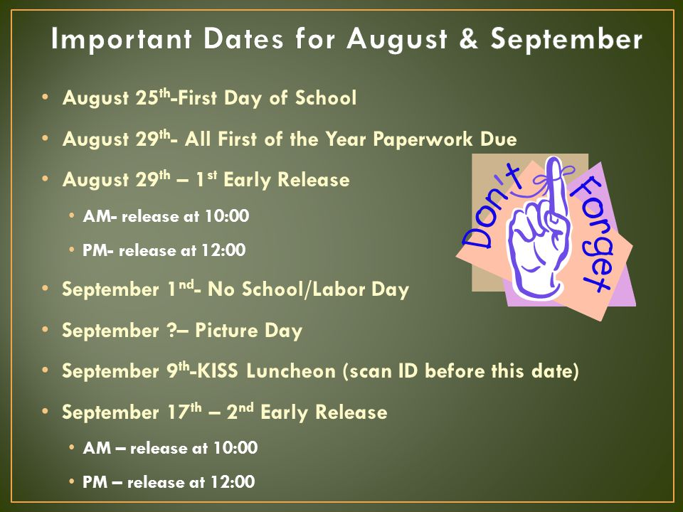 August 25 th -First Day of School August 29 th - All First of the Year Paperwork Due August 29 th – 1 st Early Release AM- release at 10:00 PM- release at 12:00 September 1 nd - No School/Labor Day September ?– Picture Day September 9 th -KISS Luncheon (scan ID before this date) September 17 th – 2 nd Early Release AM – release at 10:00 PM – release at 12:00