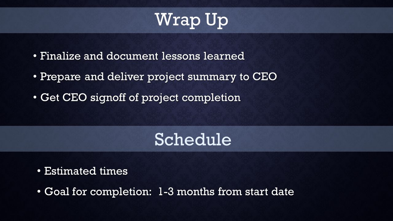 Finalize and document lessons learned Finalize and document lessons learned Prepare and deliver project summary to CEO Prepare and deliver project summary to CEO Get CEO signoff of project completion Get CEO signoff of project completion Schedule Estimated times Estimated times Goal for completion: 1-3 months from start date Goal for completion: 1-3 months from start date Wrap Up