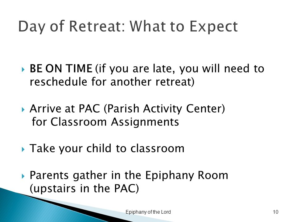 Day of Retreat: What to Expect  BE ON TIME (if you are late, you will need to reschedule for another retreat)  Arrive at PAC (Parish Activity Center) for Classroom Assignments  Take your child to classroom  Parents gather in the Epiphany Room (upstairs in the PAC) Epiphany of the Lord10