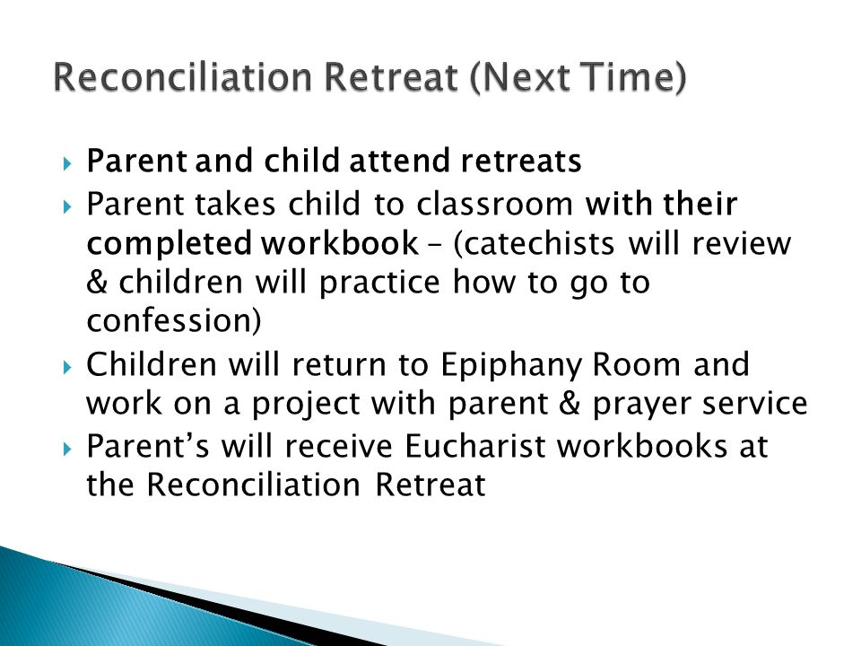  Parent and child attend retreats  Parent takes child to classroom with their completed workbook – (catechists will review & children will practice how to go to confession)  Children will return to Epiphany Room and work on a project with parent & prayer service  Parent's will receive Eucharist workbooks at the Reconciliation Retreat