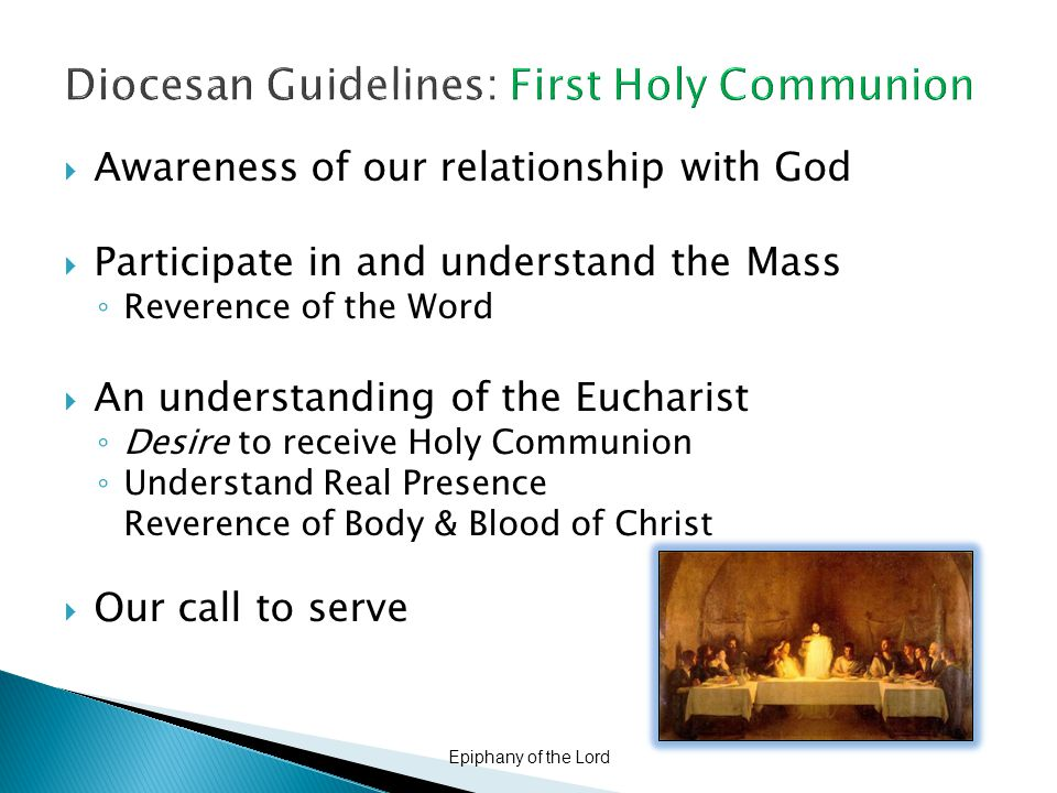 Diocesan Guidelines: First Holy Communion  Awareness of our relationship with God  Participate in and understand the Mass ◦ Reverence of the Word  An understanding of the Eucharist ◦ Desire to receive Holy Communion ◦ Understand Real Presence Reverence of Body & Blood of Christ  Our call to serve Epiphany of the Lord