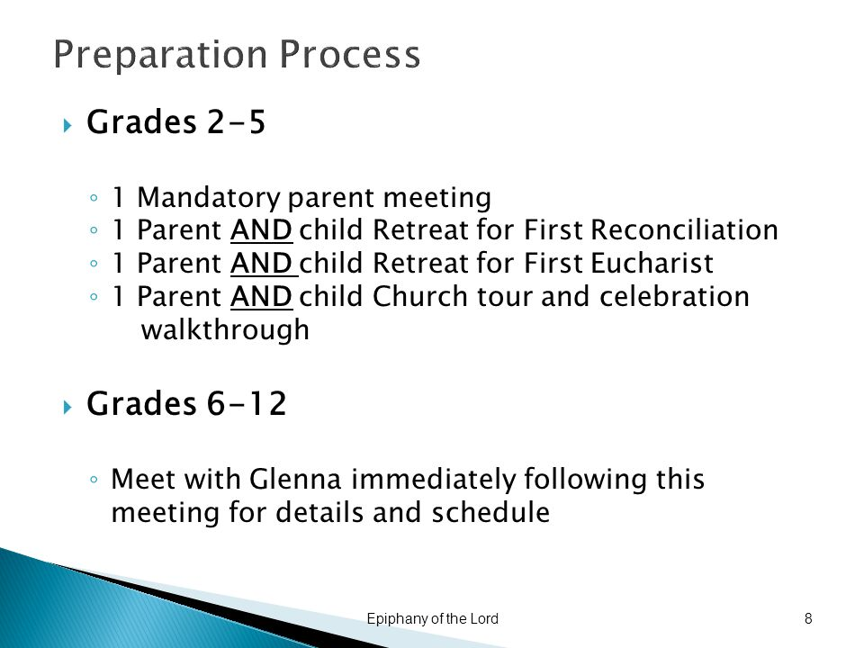 Preparation Process  Grades 2-5 ◦ 1 Mandatory parent meeting ◦ 1 Parent AND child Retreat for First Reconciliation ◦ 1 Parent AND child Retreat for First Eucharist ◦ 1 Parent AND child Church tour and celebration walkthrough  Grades 6-12 ◦ Meet with Glenna immediately following this meeting for details and schedule Epiphany of the Lord8
