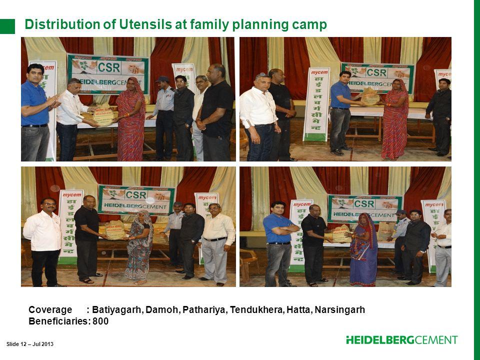 Distribution of Utensils at family planning camp Coverage : Batiyagarh, Damoh, Pathariya, Tendukhera, Hatta, Narsingarh Beneficiaries: 800 Slide 12 – Jul 2013