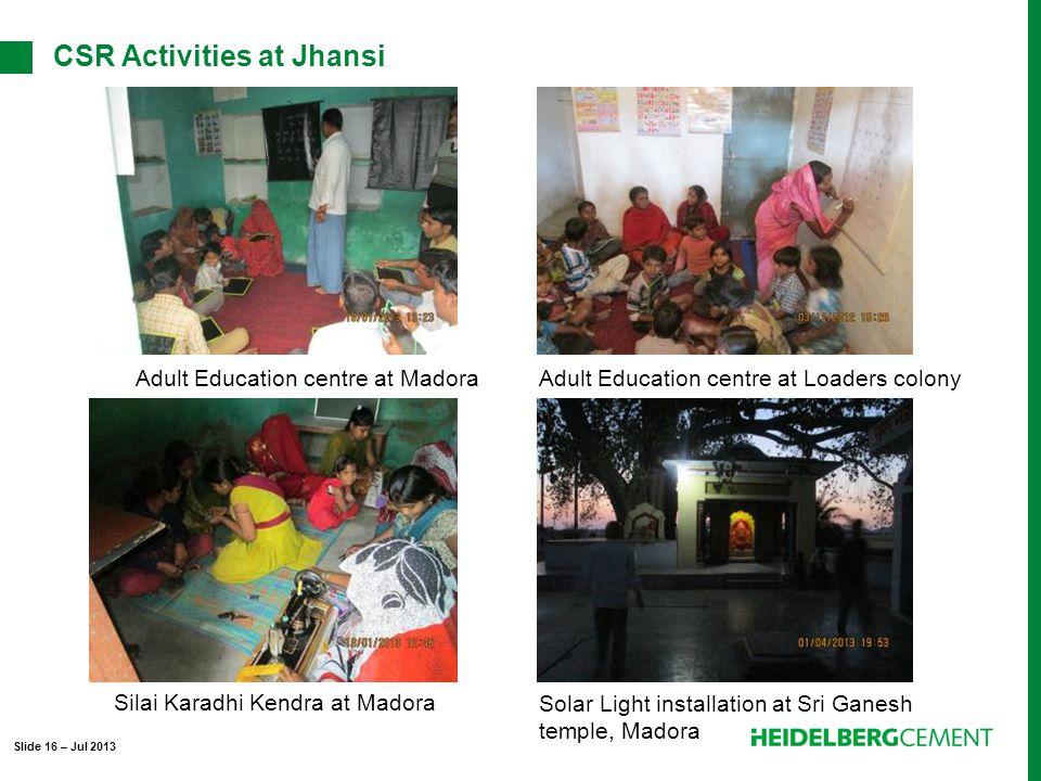 Adult Education centre at MadoraAdult Education centre at Loaders colony Silai Karadhi Kendra at Madora Solar Light installation at Sri Ganesh temple, Madora Slide 16 – Jul 2013 CSR Activities at Jhansi