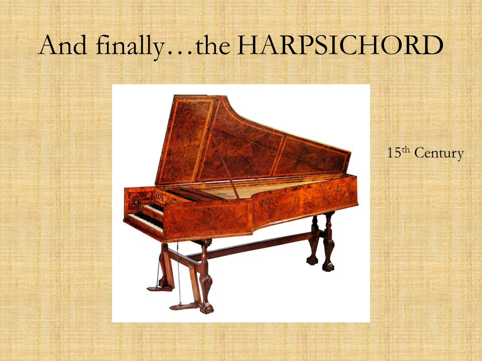 And finally…the HARPSICHORD 15 th Century
