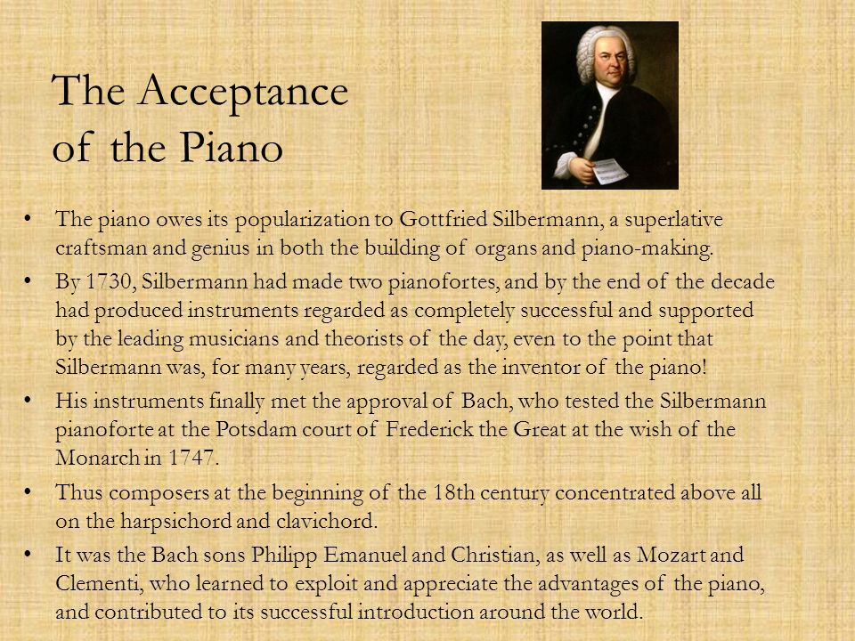 The Acceptance of the Piano The piano owes its popularization to Gottfried Silbermann, a superlative craftsman and genius in both the building of organs and piano-making.