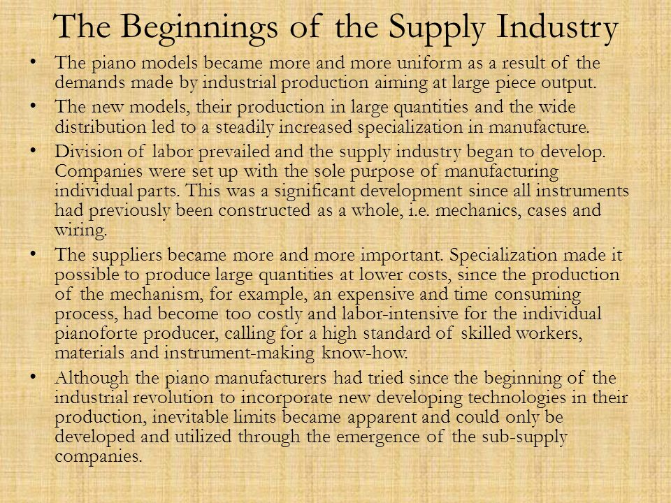 The Beginnings of the Supply Industry The piano models became more and more uniform as a result of the demands made by industrial production aiming at large piece output.