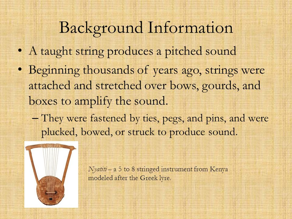 Background Information A taught string produces a pitched sound Beginning thousands of years ago, strings were attached and stretched over bows, gourds, and boxes to amplify the sound.