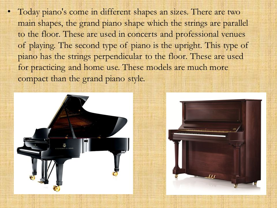 Today piano s come in different shapes an sizes.