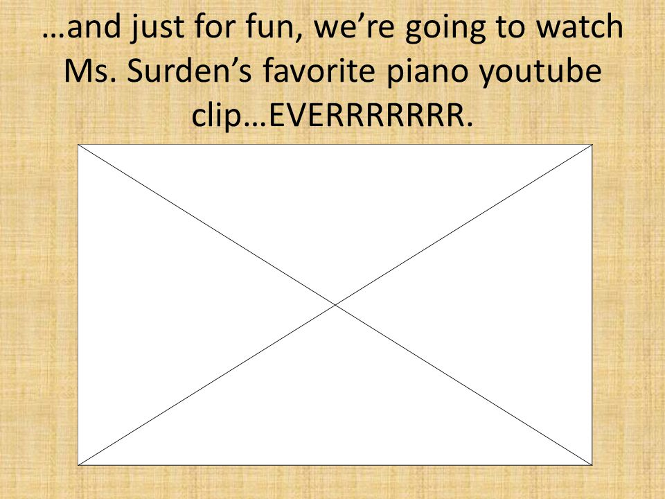 …and just for fun, we're going to watch Ms. Surden's favorite piano youtube clip…EVERRRRRRR.