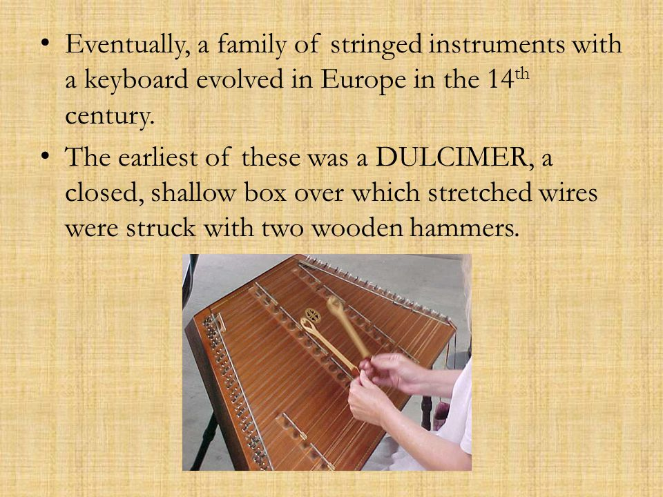Eventually, a family of stringed instruments with a keyboard evolved in Europe in the 14 th century.