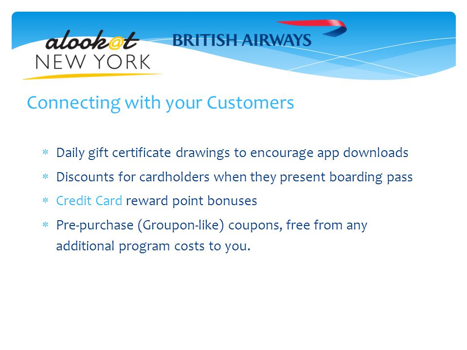 Connecting with your Customers  Daily gift certificate drawings to encourage app downloads  Discounts for cardholders when they present boarding pass  Credit Card reward point bonuses  Pre-purchase (Groupon-like) coupons, free from any additional program costs to you.