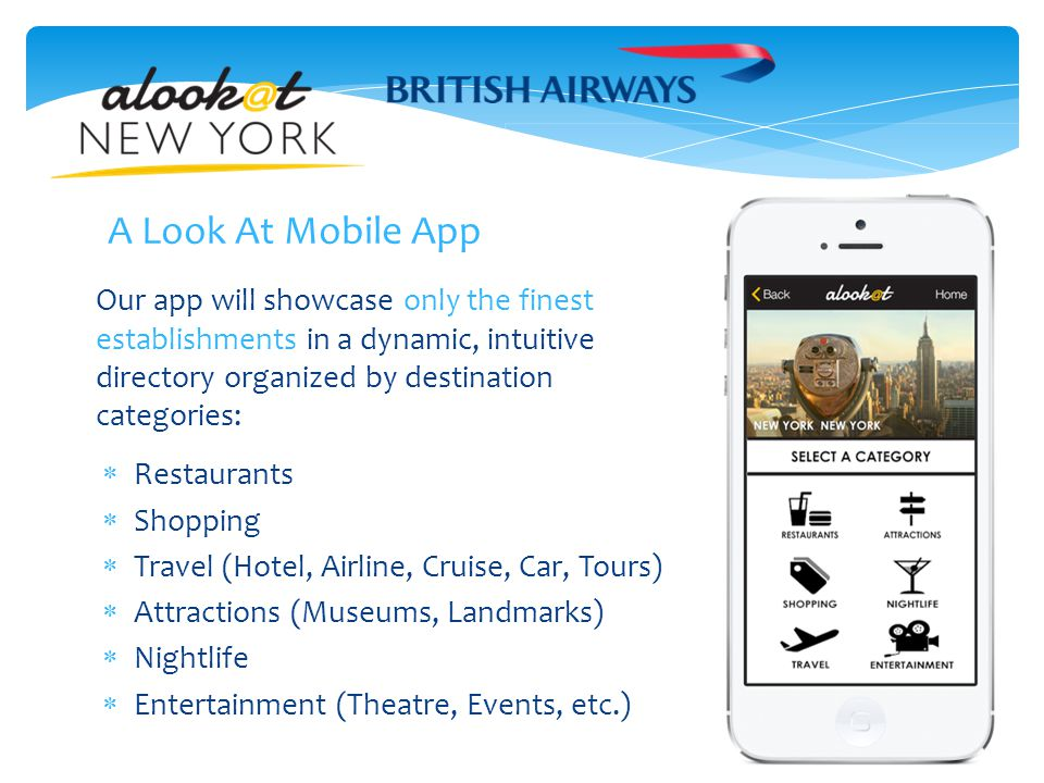 Our app will showcase only the finest establishments in a dynamic, intuitive directory organized by destination categories:  Restaurants  Shopping  Travel (Hotel, Airline, Cruise, Car, Tours)  Attractions (Museums, Landmarks)  Nightlife  Entertainment (Theatre, Events, etc.) A Look At Mobile App