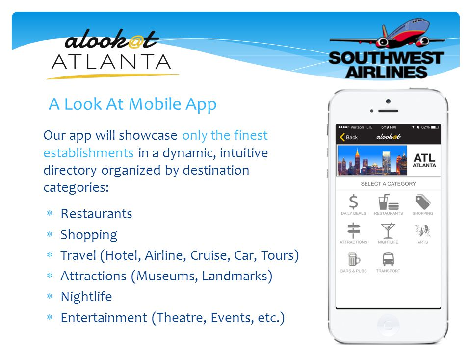 Our app will showcase only the finest establishments in a dynamic, intuitive directory organized by destination categories:  Restaurants  Shopping  Travel (Hotel, Airline, Cruise, Car, Tours)  Attractions (Museums, Landmarks)  Nightlife  Entertainment (Theatre, Events, etc.) A Look At Mobile App