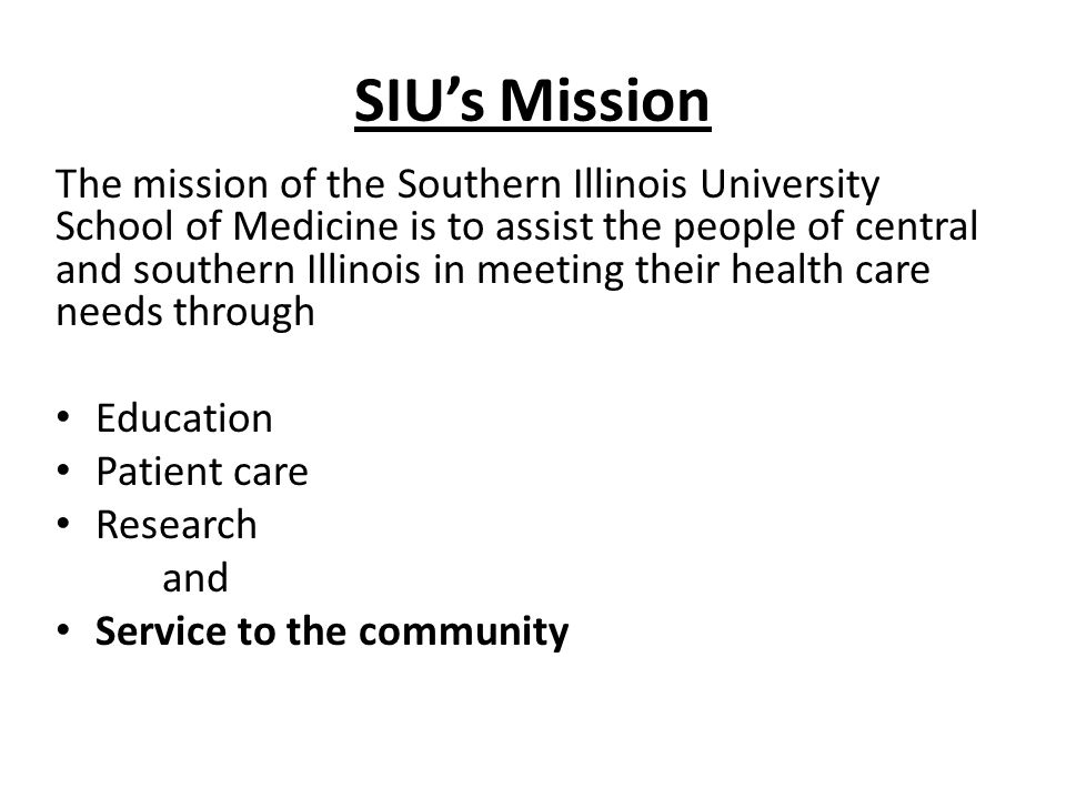 SIU's Mission The mission of the Southern Illinois University School of Medicine is to assist the people of central and southern Illinois in meeting their health care needs through Education Patient care Research and Service to the community