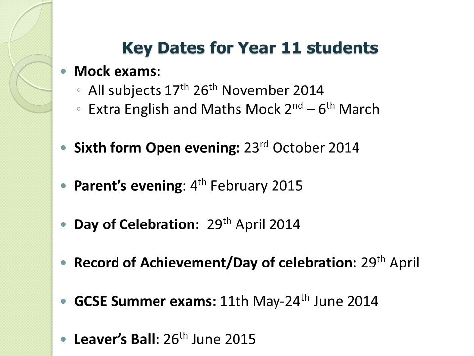 Key Dates for Year 11 students Mock exams: ◦ All subjects 17 th 26 th November 2014 ◦ Extra English and Maths Mock 2 nd – 6 th March Sixth form Open e